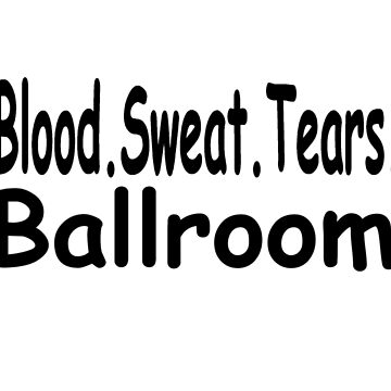 Blood Sweat Tears Ballroom - Funny Ballroom Dancing T Shirt  by greatshirts