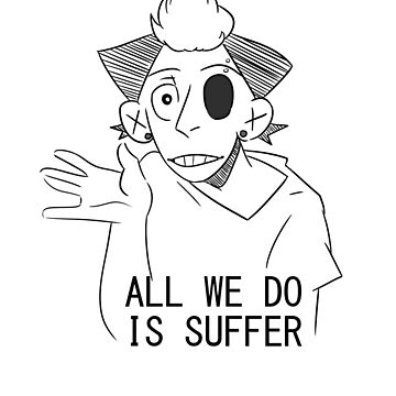 All We Do Is Suffer by askbigink