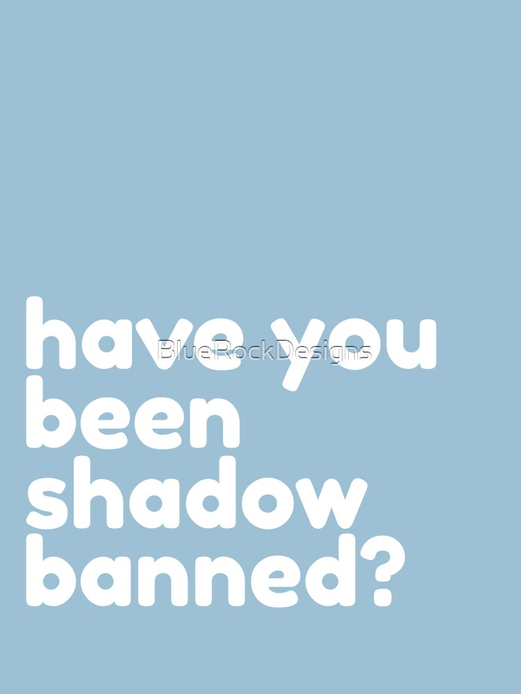 Have You Been Shadow Banned? by BlueRockDesigns