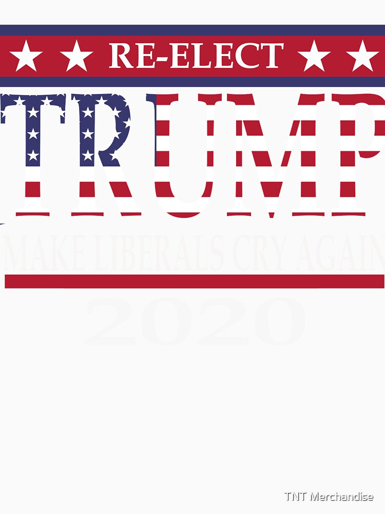 TRUMP Re-Elect 2020 Pro GOP MAKE LIBERALS CRY AGAIN by TNTmerchandise