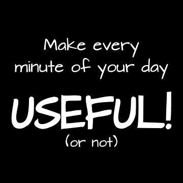Make every minute of your day useful...or not! by DesignsAndStuff