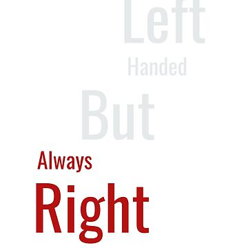 Left Handed but Always Right Funny T-shirt by Zuri2018