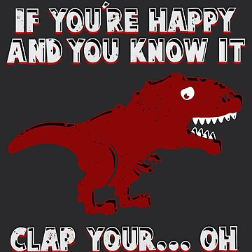 IF YOU'RE HAPPY AND YOU KNOW IT T-REX  by GreasyFraction