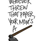 whoever threw that paper, your mom's a h**! by elwwood