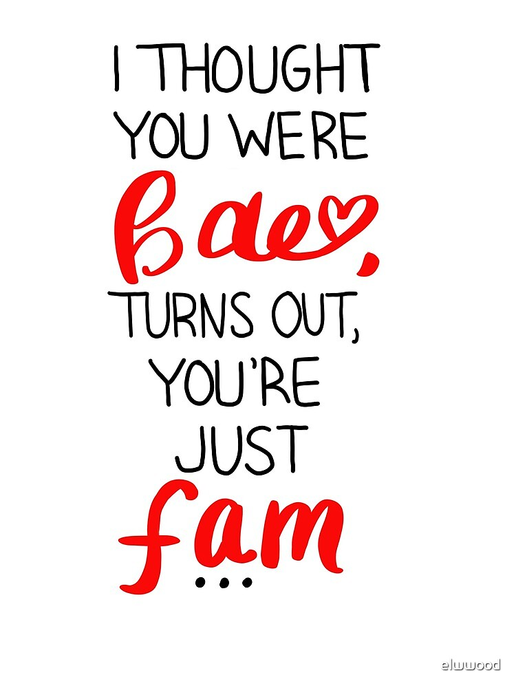 I thought you were bae. turn's out, you're just fam. by elwwood