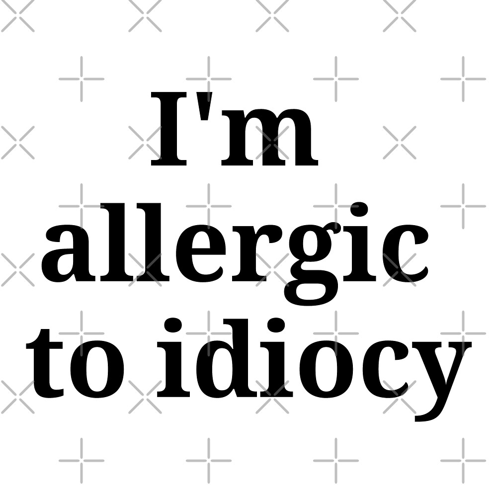"""""""I'm allergic to idiocy"""" by East Drip"""