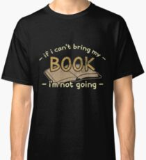 If i cant bring my book i'm not going reading book Classic T-Shirt