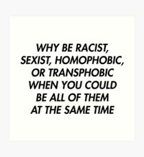 WHY BE RACIST, SEXIST, HOMOPHOBIC OR TRANSPHOBIC WHEN YOU COULD BE ALL OF THEM AT THE SAME TIME Art Print
