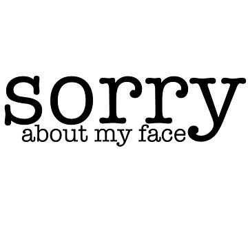 Sorry about my face by catebolt