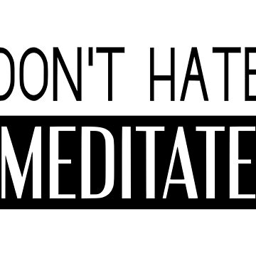Don't Hate Meditate by coolfuntees