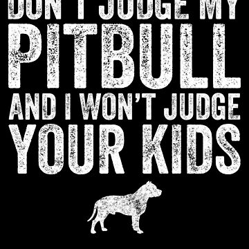 Don't judge my pitbull and I won't judge your kids - Funny pitbull by alexmichel