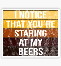 I Notice You're Staring At My Beers - styles Sticker