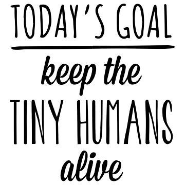 Today's Goal Keep The Tiny Humans Alive by aandecreative