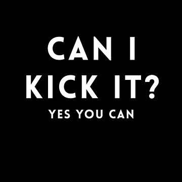 Can I kick it? Yes you can. by Primotees