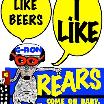 I LIKE BEERS AND I LIKE REARS by G-RON by G-RON