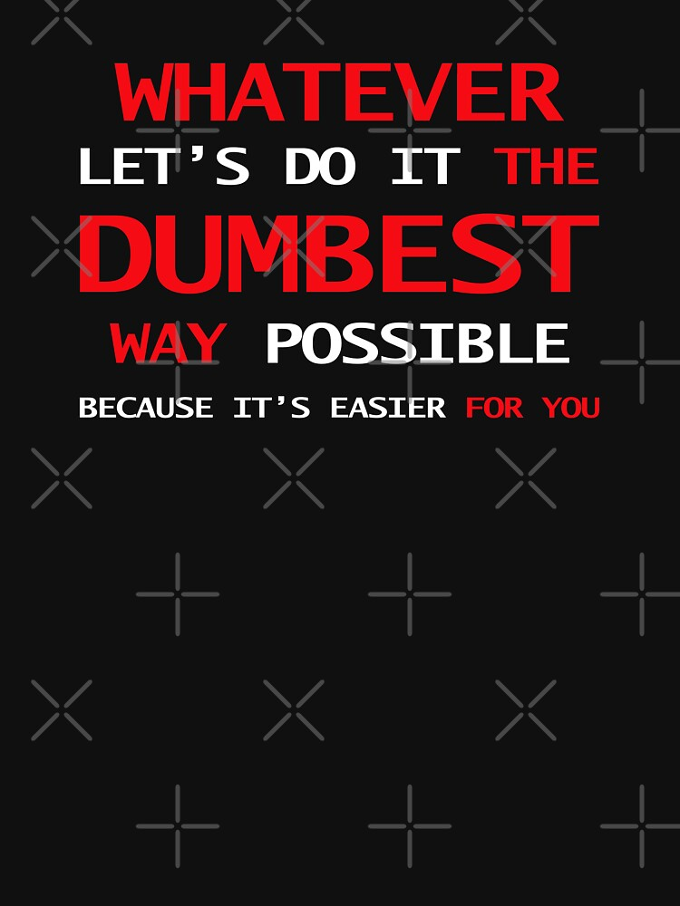 Whatever Let's Do It The Dumbest Way Possible Because It's Easier For You by Sparty1855