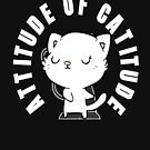 Attitude of Catitude - Funny One For Cool Cats with Attitudes (Design 202) by TNTs