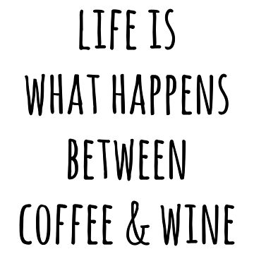 LIFE IS WHAT HAPPENS BETWEEN COFFEE & WINE by limitlezz