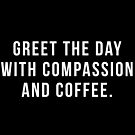 Greet The Day With Compassion and Coffee by hopealittle