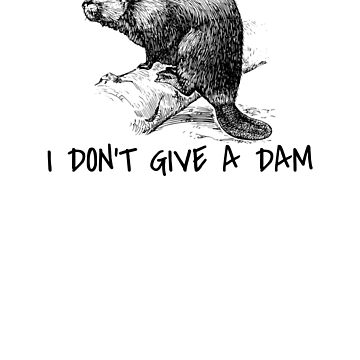 I Don't Give a Dam Funny Beaver Tee  by apstephens