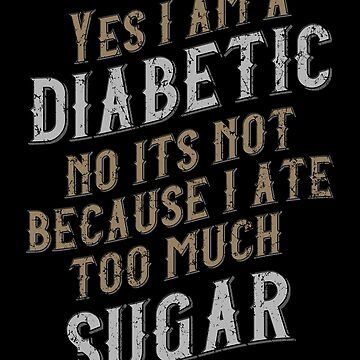 Yes I am a Diabetic Sarcastic Gift by kolbasound