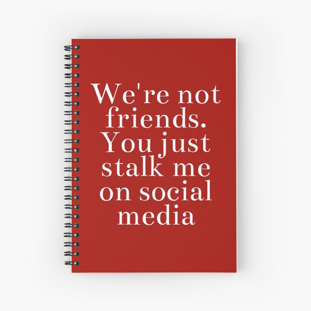 Snarky Gift - Were Not Friends You Just Stalk Me On Social Media Spiral Notebook