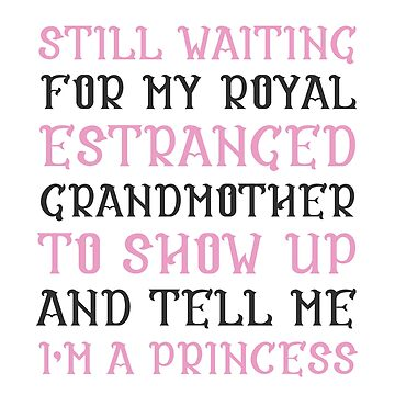 Still Waiting For My Royal Estranged Grandmother To Show Up And Tell Me I'm A Princess by kjanedesigns