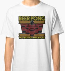 Beer Pong You Better Have Balls Classic T-Shirt