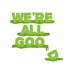We're All Goo(d) by JMMDesigns