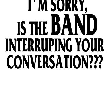 I'm sorry, is the band interruping your conversation Shirt by RithaMatch