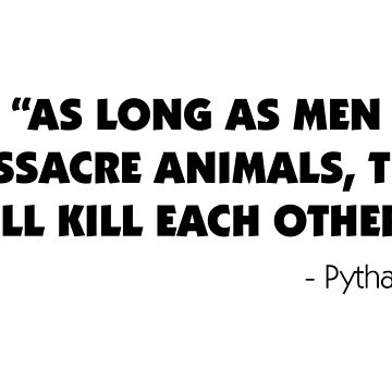 As Long as Men Massacre Animals, They Will Kill Each Other. - Pythagoras  by designite
