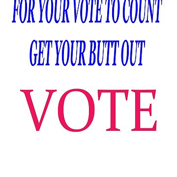 FOR YOUR VOTE TO COUNT. GET YOUR BUTT OUT. VOTE by KevinGaCo