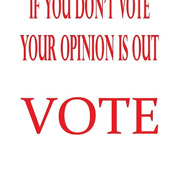 IF YOU DON'T VOTE. YOUR OPINION IS OUT by KevinGaCo