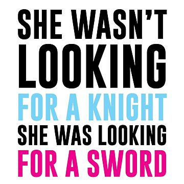 She Wasn't Looking For A Knight She Was Looking For A Sword by kjanedesigns