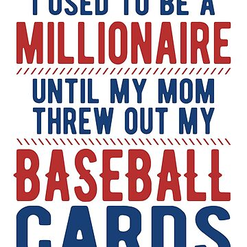 I was a millionaire until mom threw out my baseball cards by goodtogotees