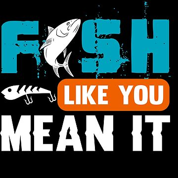 Fish Like You Mean It  by TeeFactory