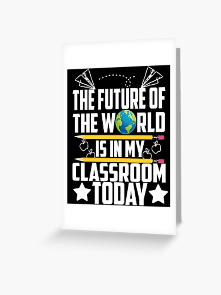 the future of the world is in my classroom