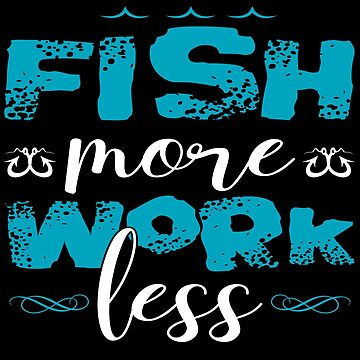 Fish More Work Less  by TeeFactory