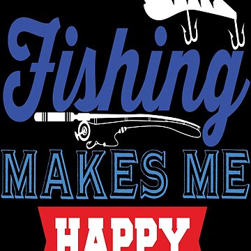 Fishing Makes Me Happy  by TeeFactory