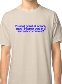 I'm not great at advice, may I interest you in a sarcastic comment? Classic T-Shirt