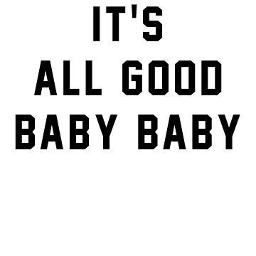 It's all good baby baby by Primotees