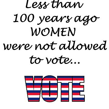 Less than 100 years ago WOMEN were not allowed to vote... VOTE by nopemom