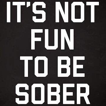 Not Fun Sober Funny Quote by quarantine81
