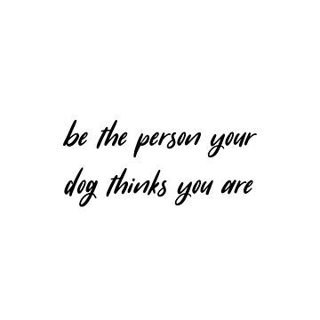 Be The Person Your Dog Thinks You Are by atoprac59