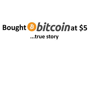 Bought Bitcoin at $5... true story by Jasondeane