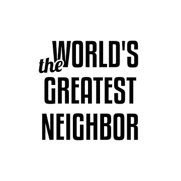 The World's Greatest Neighbor by radvas