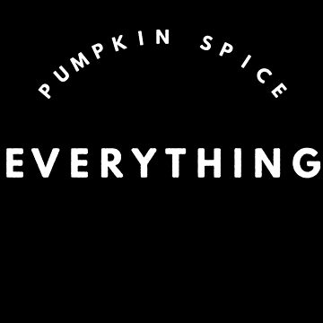 Pumpkin Spice Everything by GrayDaiser