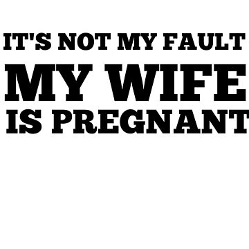 Its not my fault my wife is pregnant  by Antione235