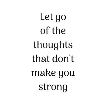 Empowering Quotes - Let go of the thoughts that do not make you strong by IdeasForArtists