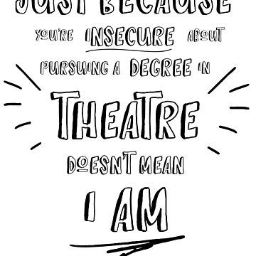 Just Because You're Insecure about Pursuing a degree in theatre doesn't mean i am by blue-jay-